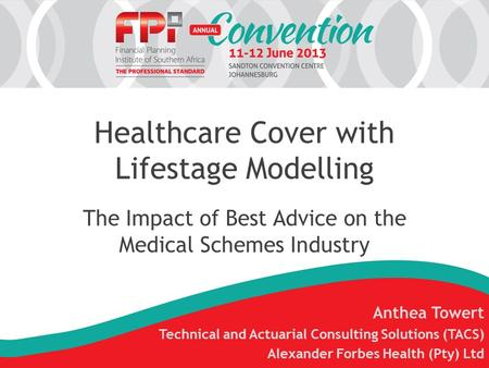 Healthcare Cover with Lifestage Modelling The Impact of Best Advice on the Medical Schemes Industry Anthea Towert Technical and Actuarial Consulting Solutions.
