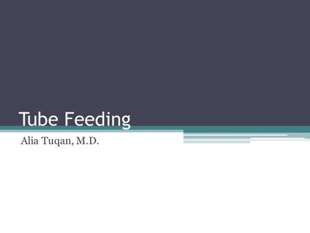 Tube Feeding Alia Tuqan, M.D.. Goals and Objectives Review the types of tube feedings Understand indications for tube feedings Discuss risk and benefits.