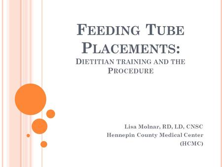 F EEDING T UBE P LACEMENTS : D IETITIAN TRAINING AND THE P ROCEDURE Lisa Molnar, RD, LD, CNSC Hennepin County Medical Center (HCMC)