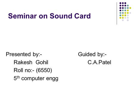 Seminar on Sound Card Presented by:- Guided by:- Rakesh Gohil C.A.Patel Roll no:- (6550) 5 th computer engg.