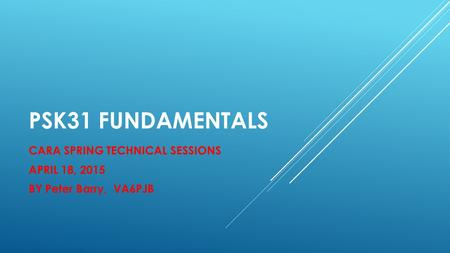 PSK31 FUNDAMENTALS CARA SPRING TECHNICAL SESSIONS APRIL 18, 2015 BY Peter Barry, VA6PJB.