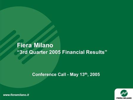 "Fiera Milano ""3rd Quarter 2005 Financial Results"" www.fieramilano.it Conference Call - May 13 th, 2005."