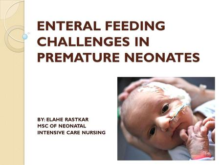 ENTERAL FEEDING CHALLENGES IN PREMATURE NEONATES BY: ELAHE RASTKAR MSC OF NEONATAL INTENSIVE CARE NURSING.