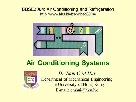 BBSE3004: Air Conditioning and Refrigeration  Dr. Sam C M Hui Department of Mechanical Engineering The University of Hong.