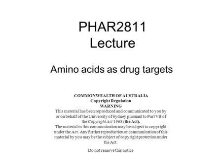 PHAR2811 Lecture Amino acids as drug targets COMMONWEALTH OF AUSTRALIA Copyright Regulation WARNING This material has been reproduced and communicated.