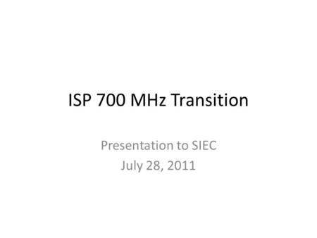 ISP 700 MHz Transition Presentation to SIEC July 28, 2011.
