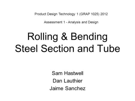 Rolling & Bending Steel Section and Tube Sam Hastwell Dan Lauthier Jaime Sanchez Product Design Technology 1 (GRAP 1025) 2012 Assessment 1 - Analysis and.