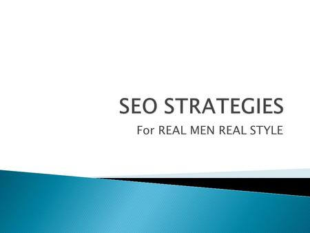 For REAL MEN REAL STYLE.  Search Engine Optimization  SEO is strategies, techniques and tactics to improve or promote a website in order to get a.