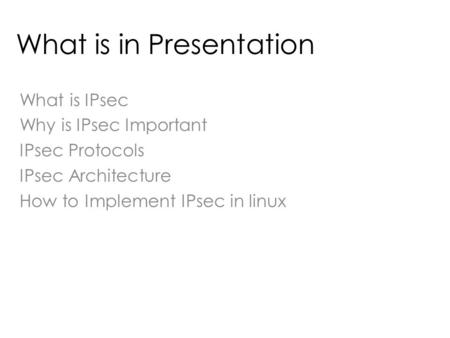 What is in Presentation What is IPsec Why is IPsec Important IPsec Protocols IPsec Architecture How to Implement IPsec in linux.