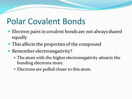 Polar Covalent Bonds Electron pairs in covalent bonds are not always shared equally This affects the properties of the compound Remember electronegativity?