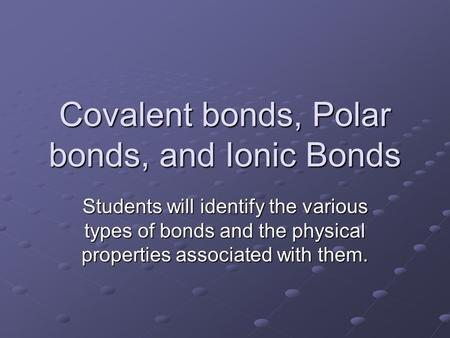 Covalent bonds, Polar bonds, and Ionic Bonds Students will identify the various types of bonds and the physical properties associated with them.