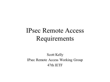 IPsec Remote Access Requirements Scott Kelly IPsec Remote Access Working Group 47th IETF.