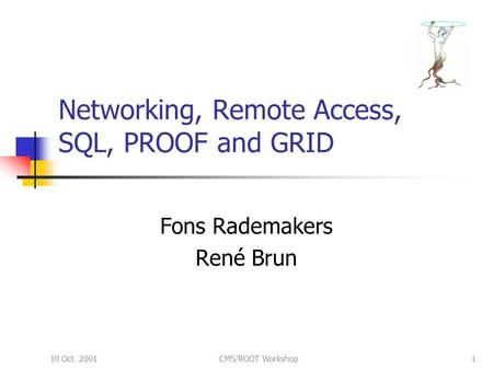 10 Oct. 2001CMS/ROOT Workshop1 Networking, Remote Access, SQL, PROOF and GRID Fons Rademakers René Brun.