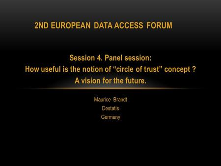 "Session 4. Panel session: How useful is the notion of ""circle of trust"" concept ? A vision for the future. Maurice Brandt Destatis Germany 2ND EUROPEAN."