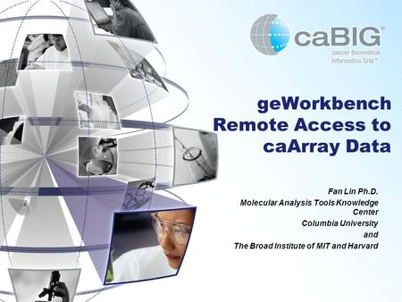 GeWorkbench Remote Access to caArray Data Fan Lin Ph.D. Molecular Analysis Tools Knowledge Center Columbia University and The Broad Institute of MIT and.
