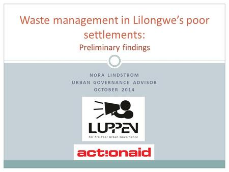 NORA LINDSTROM URBAN GOVERNANCE ADVISOR OCTOBER 2014 Waste management in Lilongwe's poor settlements: Preliminary findings.