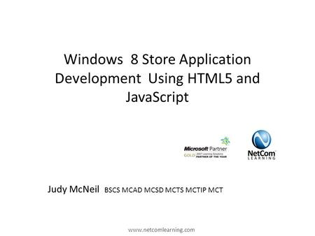 Windows 8 Store Application Development Using HTML5 and JavaScript www.netcomlearning.com Judy McNeil BSCS MCAD MCSD MCTS MCTIP MCT.
