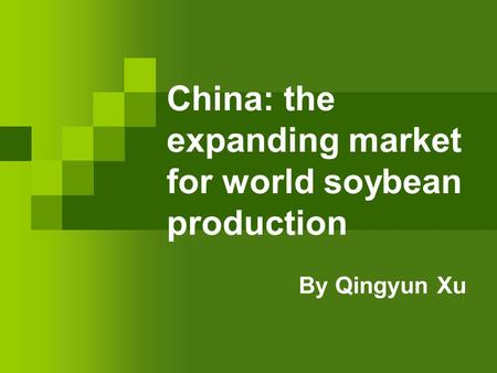 China: the expanding market for world soybean production By Qingyun Xu.