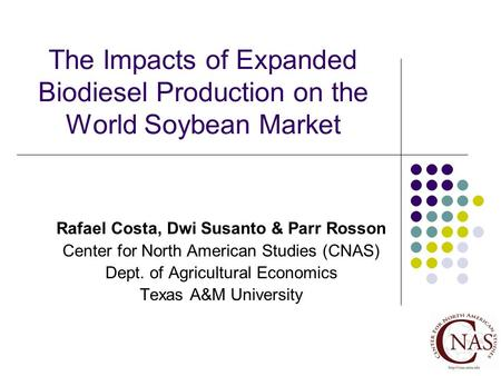 The Impacts of Expanded Biodiesel Production on the World Soybean Market Rafael Costa, Dwi Susanto & Parr Rosson Center for North American Studies (CNAS)