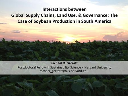 Interactions between Global Supply Chains, Land Use, & Governance: The Case of Soybean Production in South America Rachael D. Garrett Postdoctoral Fellow.