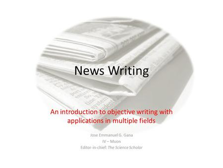 News Writing An introduction to objective writing with applications in multiple fields Jose Emmanuel G. Gana IV – Muon Editor-in-chief: The Science Scholar.