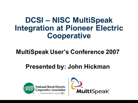DCSI – NISC MultiSpeak Integration at Pioneer Electric Cooperative MultiSpeak User's Conference 2007 Presented by: John Hickman.