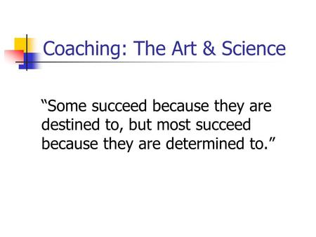 "Coaching: The Art & Science ""Some succeed because they are destined to, but most succeed because they are determined to."""