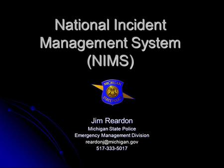 National Incident Management System (NIMS) Jim Reardon Michigan State Police Emergency Management Division