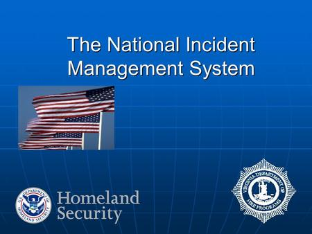 "The National Incident Management System. National Incident Management System ""…a consistent nationwide approach for federal, state, tribal, and local."