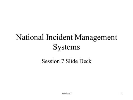 Session 71 National Incident Management Systems Session 7 Slide Deck.