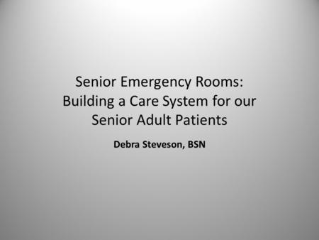 Senior Emergency Rooms: Building a Care System for our Senior Adult Patients Debra Steveson, BSN.