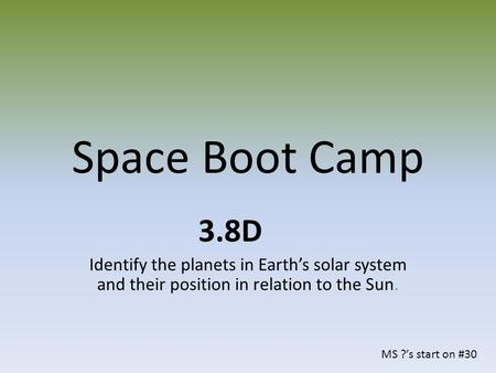 Space Boot Camp 3.8D Identify the planets in Earth's solar system and their position in relation to the Sun. MS ?'s start on #30.