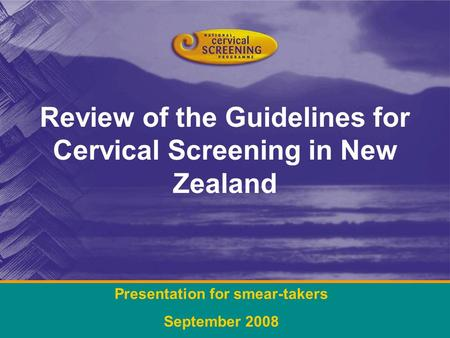 Review of the Guidelines for Cervical Screening in New Zealand Presentation for smear-takers September 2008.