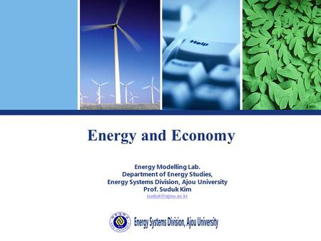 Energy and Economy Energy Modelling Lab. Department of Energy Studies, Energy Systems Division, Ajou University Prof. Suduk Kim