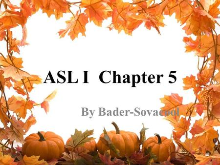 ASL I Chapter 5 By Bader-Sovacool. Chapter 5 Vocabulary CHAIRDOORWINDOWDRAWERBOOK PENCIL, PENCAR, AUTOBIKE, BICYCLEA-LITTLEHOT COLDCOOLWARMSTAND-UP, GET-