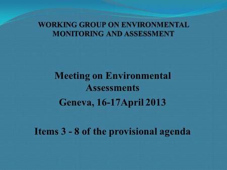 Meeting on Environmental Assessments Geneva, 16-17April 2013 Items 3 - 8 of the provisional agenda.