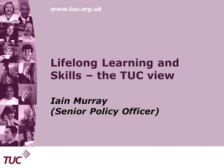 Www.tuc.org.uk Lifelong Learning and Skills – the TUC view Iain Murray (Senior Policy Officer)