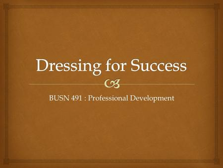 BUSN 491 : Professional Development. Fashion may come and go … but style is forever.