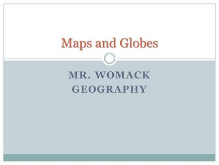 MR. WOMACK GEOGRAPHY Maps and Globes. A globe is a three-dimensional representation of the earth. It provides a way to view the earth as it travels through.