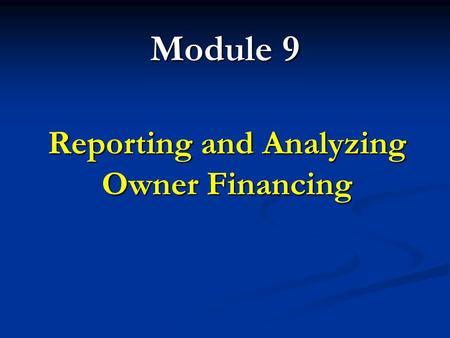 Module 9 Reporting and Analyzing Owner Financing.