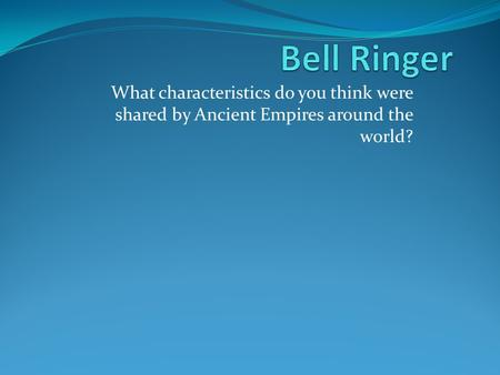 Bell Ringer What characteristics do you think were shared by Ancient Empires around the world?