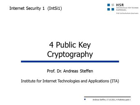 Andreas Steffen, 17.10.2011, 4-PublicKey.pptx 1 Internet Security 1 (IntSi1) Prof. Dr. Andreas Steffen Institute for Internet Technologies and Applications.