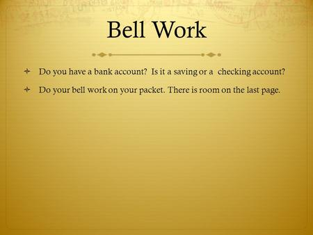 Bell Work  Do you have a bank account? Is it a saving or a checking account?  Do your bell work on your packet. There is room on the last page.