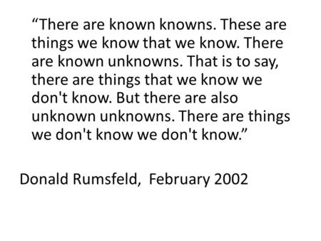 """There are known knowns. These are things we know that we know. There are known unknowns. That is to say, there are things that we know we don't know."