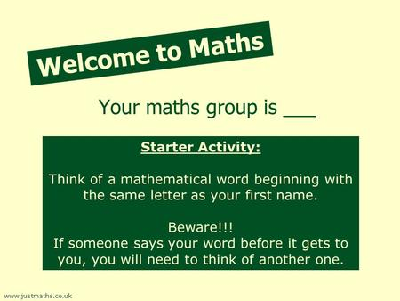 Welcome to Maths Your maths group is ___ www.justmaths.co.uk Starter Activity: Think of a mathematical word beginning with the same letter as your first.