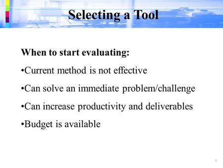 Selecting a Tool 1 When to start evaluating: Current method is not effective Can solve an immediate problem/challenge Can increase productivity and deliverables.