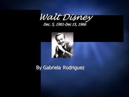 By Gabriela Rodriguez Walt Disney Dec. 5, 1901-Dec 15, 1966.