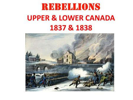REBELLIONS UPPER & LOWER CANADA 1837 & 1838. Upper Canada William Lyon Mackenzie The Reformers Vs. Family Compact Lower Canada Louis Joseph Papineau The.