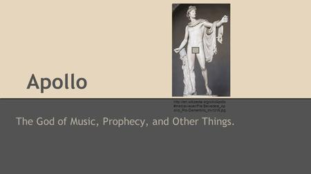 Apollo The God of Music, Prophecy, and Other Things.  #mediaviewer/File:Belvedere_Ap ollo_Pio-Clementino_Inv1015.jpg.