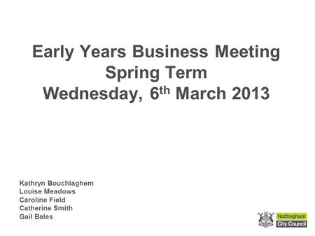 Early Years Business Meeting Spring Term Wednesday, 6 th March 2013 Kathryn Bouchlaghem Louise Meadows Caroline Field Catherine Smith Gail Bales.